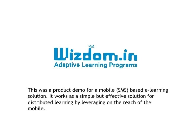 This was a product demo for a mobile (SMS) based e-learning solution. It works as a simple but effective solution for dist...