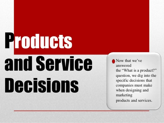 """Products and Service Decisions Now that we've answered the """"What is a product?"""" question, we dig into the specific decisio..."""