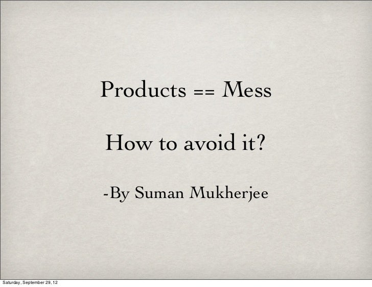 Products == Mess                             How to avoid it?                             -By Suman MukherjeeSaturday, Sep...