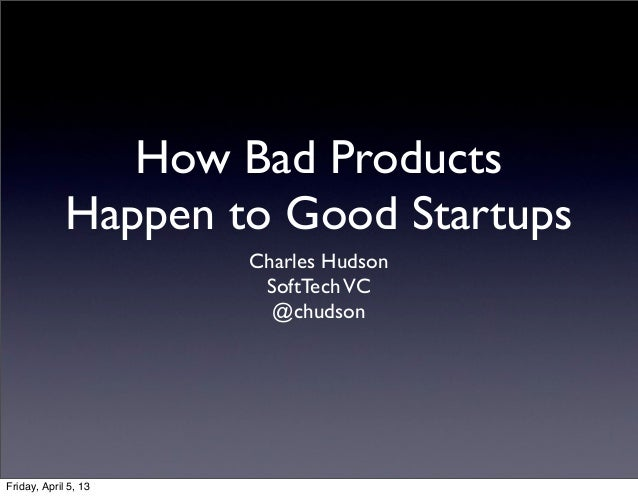 How Bad Products             Happen to Good Startups                      Charles Hudson                       SoftTech VC...