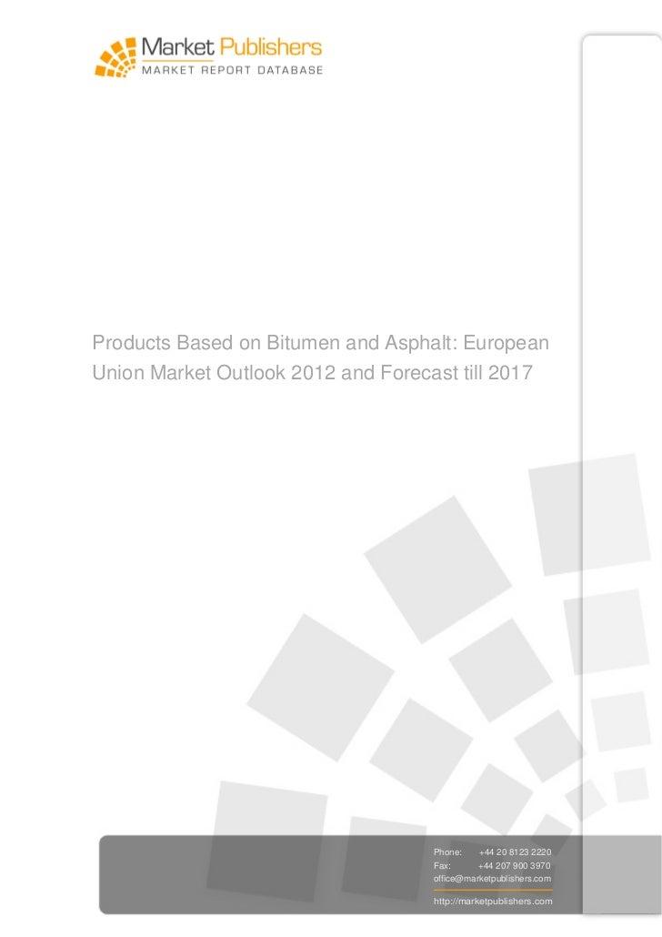 Products Based on Bitumen and Asphalt: EuropeanUnion Market Outlook 2012 and Forecast till 2017                           ...