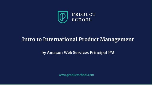 www.productschool.com Intro to International Product Management by Amazon Web Services Principal PM