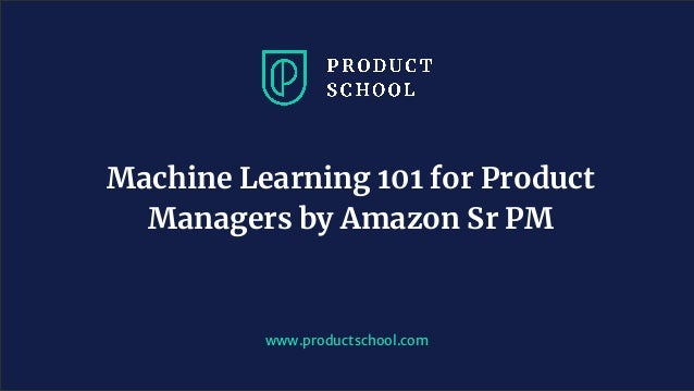 www.productschool.com Machine Learning 101 for Product Managers by Amazon Sr PM