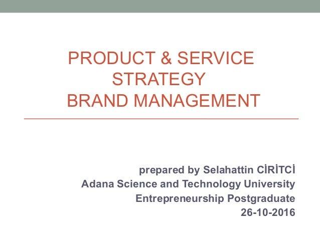 PRODUCT & SERVICE STRATEGY BRAND MANAGEMENT prepared by Selahattin CİRİTCİ Adana Science and Technology University Entrepr...