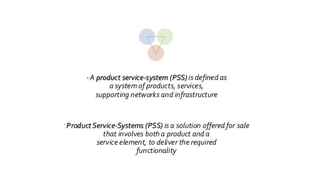 product service system In my research i apply the following definition for product service systems (pss) that was proposed in my ijtm paper (2013): 'integrated offerings of tangible products, intangible services and the enabling infrastructure providing a product-unspecific functional value.