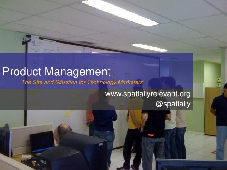 Product Management    The Site and Situation for Technology Marketers                                     www.spatiallyrel...