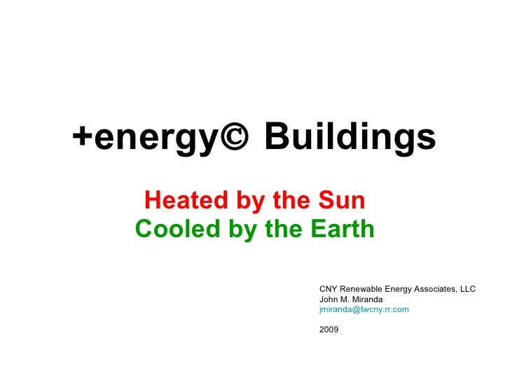+energy   Buildings Heated by the Sun Cooled by the Earth CNY Renewable Energy Associates, LLC John M. Miranda [email_add...