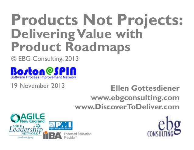 Products Not Projects: Delivering Value with Product Roadmaps © EBG Consulting, 2013  19 November 2013  Ellen Gottesdiener...