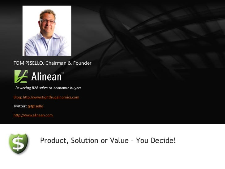 TOM PISELLO, Chairman & Founder Powering B2B sales to economic buyersBlog: http://www.fightfrugalnomics.comTwitter: @tpise...