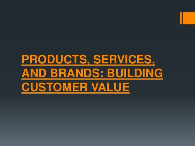 PRODUCTS, SERVICES,AND BRANDS: BUILDINGCUSTOMER VALUE