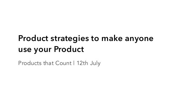 Product strategies to make anyone use your Product Products that Count | 12th July