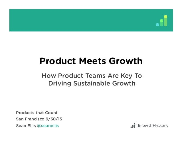 Product Meets Growth How Product Teams Are Key To Driving Sustainable Growth Products that Count San Francisco 9/30/15