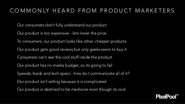 C O M M O N LY H E A R D F R O M P R O D U C T M A R K E T E R S Our consumers don't fully understand our product Our prod...
