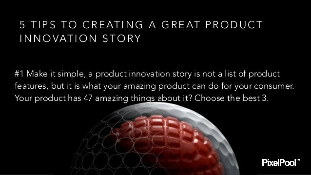 #1 Make it simple, a product innovation story is not a list of product features, but it is what your amazing product can d...