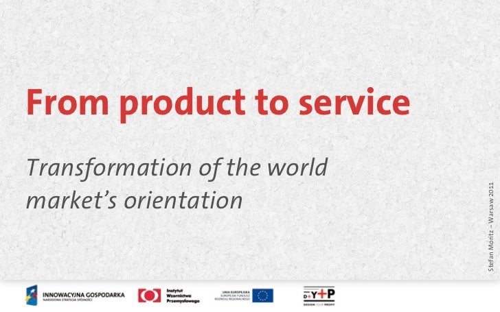 From product to serviceTransformation of the world                              Stefan Moritz – Warsaw 2011market's orient...