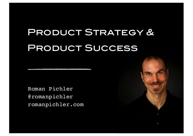 © 2016 Pichler Consulting Ltd Product Strategy & Product Success Roman Pichler @romanpichler romanpichler.com