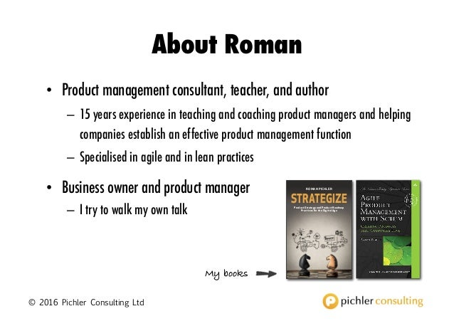 © 2016 Pichler Consulting Ltd About Roman • Product management consultant, teacher, and author – 15 years experience in te...