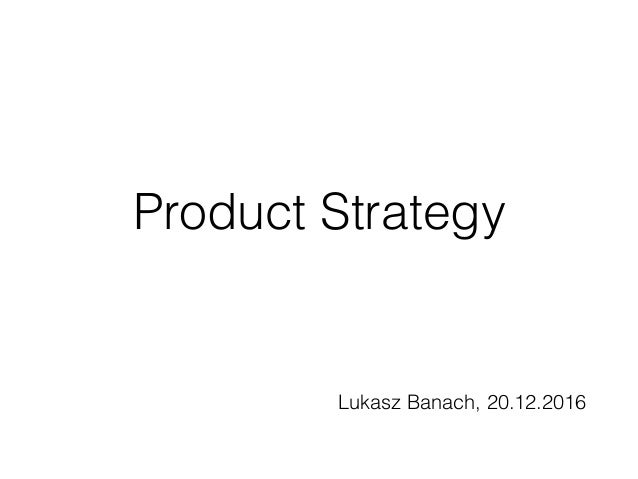 Product Strategy Lukasz Banach, 20.12.2016