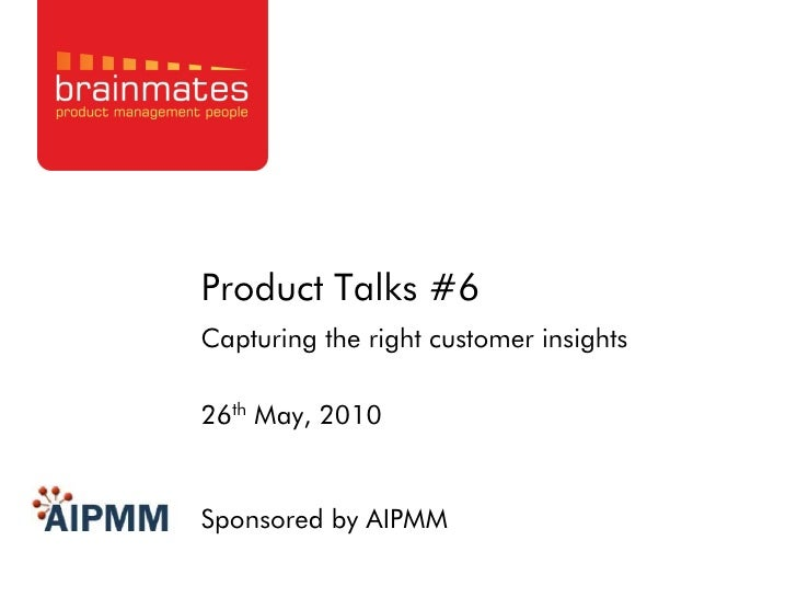 Product Talks #6 Capturing the right customer insights  26th May, 2010   Sponsored by AIPMM                      Page no.