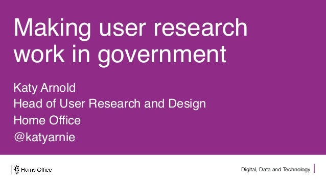 Digital, Data and Technology Making user research work in government Katy Arnold Head of User Research and Design Home Off...