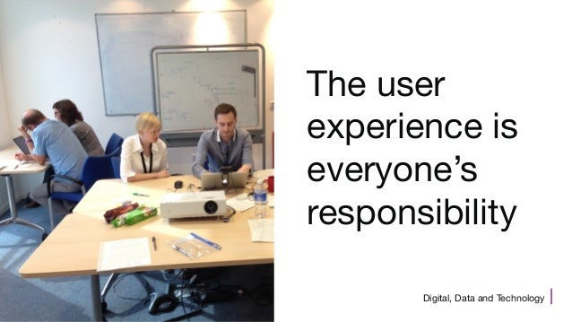 Digital, Data and Technology The user experience is everyone's responsibility