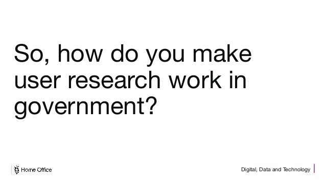 Digital, Data and Technology So, how do you make user research work in government?