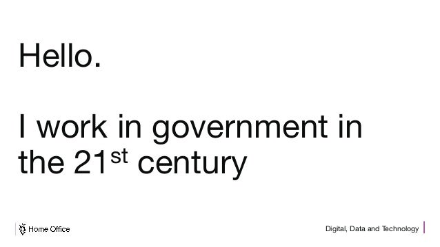 Digital, Data and Technology Hello. I work in government in the 21st century