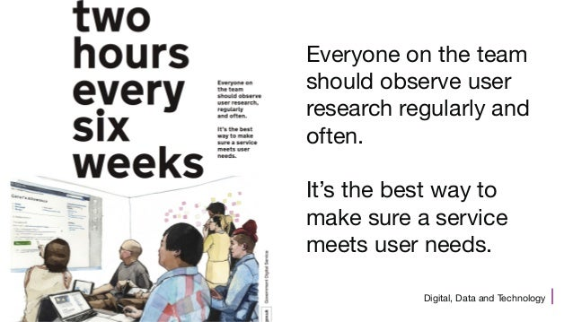Digital, Data and Technology Everyone on the team should observe user research regularly and often. It's the best way to m...