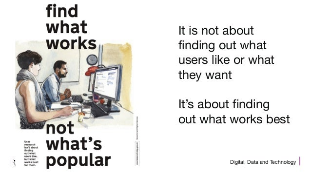 Digital, Data and Technology It is not about finding out what users like or what they want It's about finding out what wor...