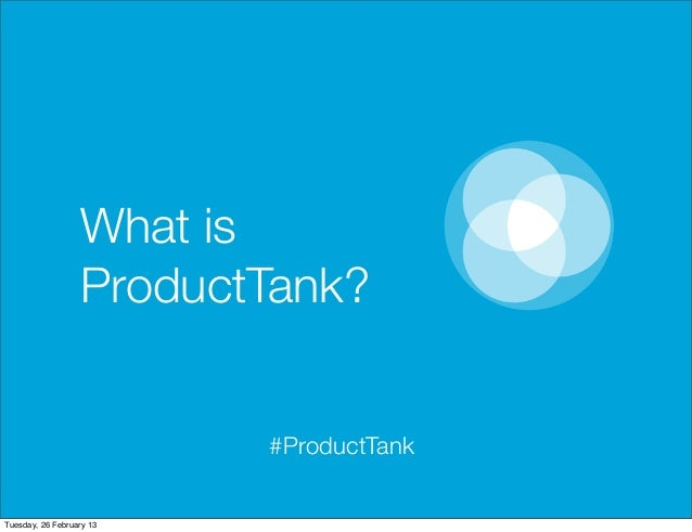 What is                  ProductTank?                          #ProductTankTuesday, 26 February 13