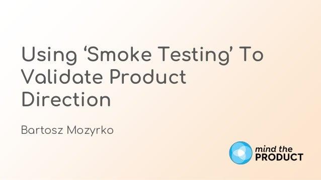 Using 'Smoke Testing' To Validate Product Direction Bartosz Mozyrko
