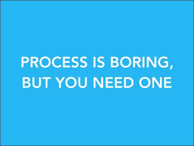 PROCESS IS BORING, BUT YOU NEED ONE