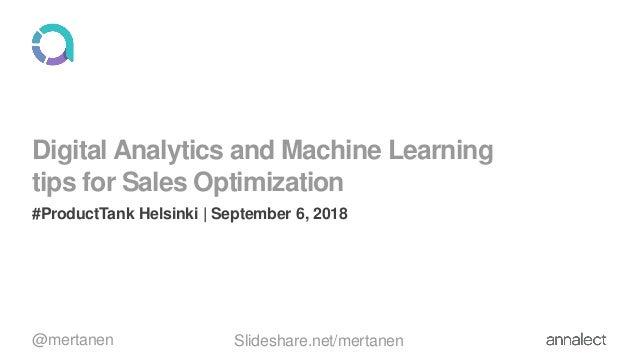 Digital Analytics and Machine Learning tips for Sales Optimization #ProductTank Helsinki   September 6, 2018 @mertanen Sli...