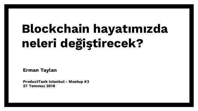 Blockchain hayatımızda neleri değiştirecek? Erman Taylan ProductTank Istanbul - Meetup #3 27 Temmuz 2018