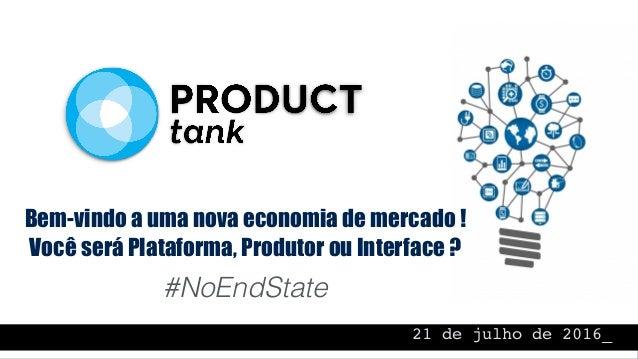 21 de julho de 2016_ Bem-vindo a uma nova economia de mercado ! Você será Plataforma, Produtor ou Interface ? #NoEndState