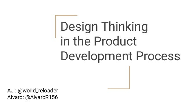 Design Thinking in the Product Development Process AJ : @world_reloader Alvaro: @AlvaroR156