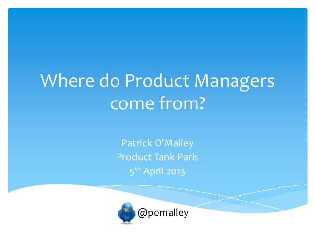 Where do Product Managers       come from?         Patrick O'Malley        Product Tank Paris           5th April 2013    ...