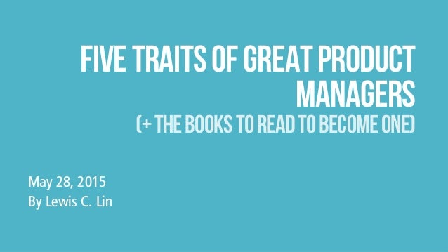 fivetraitsofgreatproduct managers (+thebookstoreadtobecomeone) May 28, 2015 By Lewis C. Lin