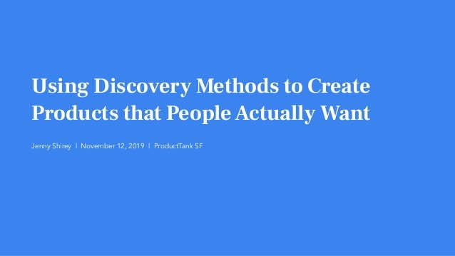 Using Discovery Methods to Create Products that PeopleActually Want Jenny Shirey | November 12, 2019 | ProductTank SF