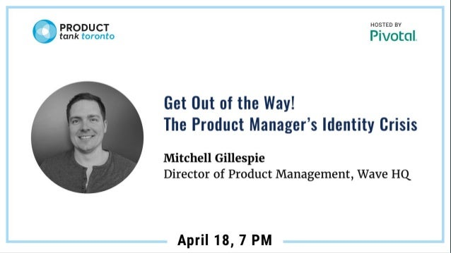 Get out of the way! The Product Manager's Identity Crisis Mitchell Gillespie Director of Product Management