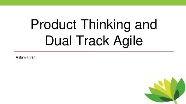 Product Thinking and Dual Track Agile Aslam Hirani