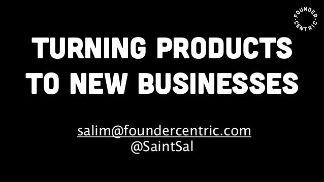 turning products to new businesses ! salim@foundercentric.com @SaintSal