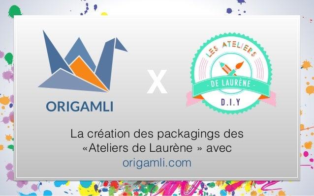 La création des packagings des «Ateliers de Laurène» avec origamli.com X