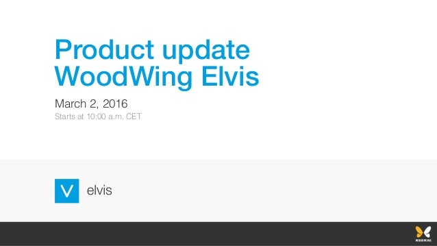 Product update WoodWing Elvis March 2, 2016 Starts at 10:00 a.m. CET
