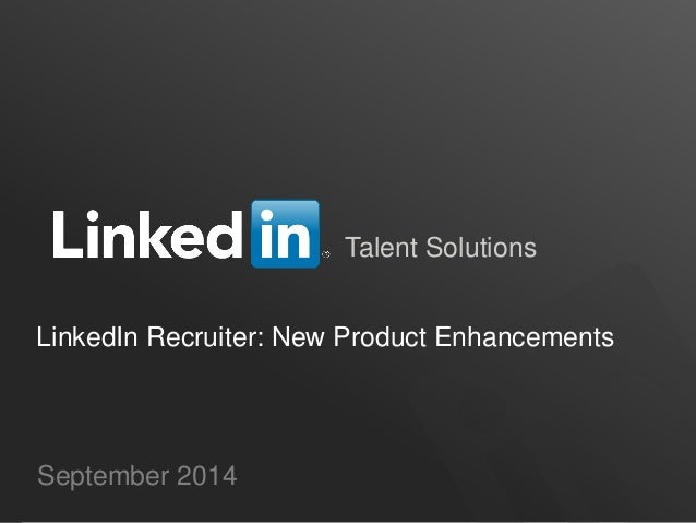 Talent Solutions  LinkedIn Recruiter: New Product Enhancements  September 2014