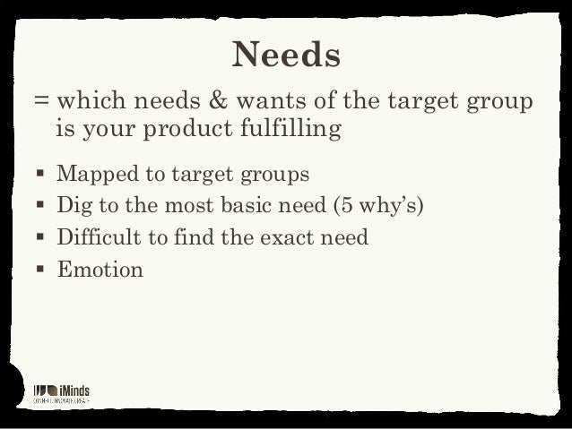 Needs= which needs & wants of the target groupis your product fulfilling Mapped to target groups Dig to the most basic n...