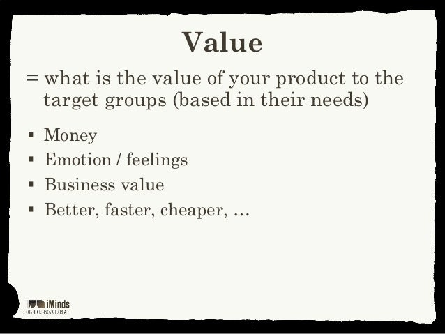Value= what is the value of your product to thetarget groups (based in their needs) Money Emotion / feelings Business v...