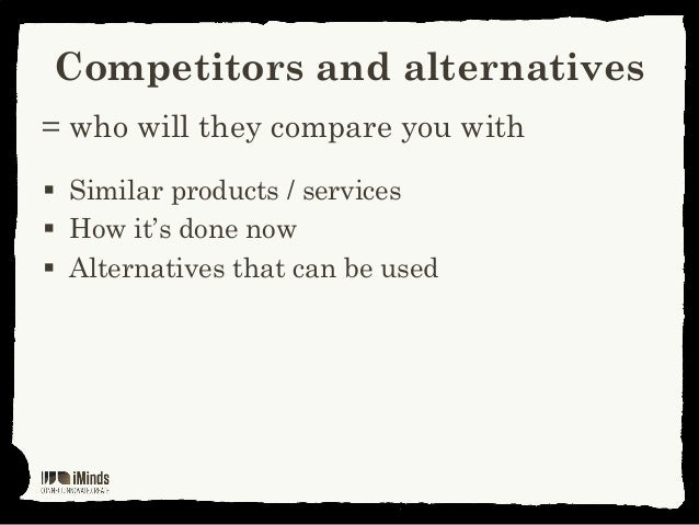 Competitors and alternatives= who will they compare you with Similar products / services How it's done now Alternatives...