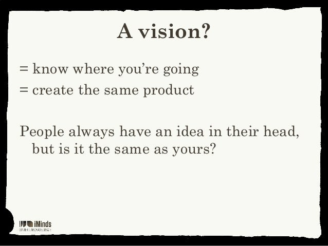 A vision?= know where you're going= create the same productPeople always have an idea in their head,but is it the same as ...