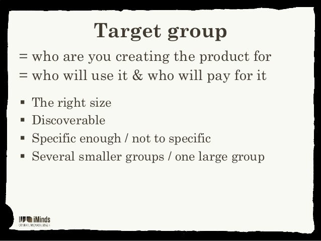 Target group= who are you creating the product for= who will use it & who will pay for it The right size Discoverable S...